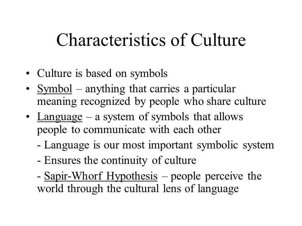 Characteristics of Culture Culture is based on symbols Symbol – anything that carries a particular meaning recognized by people who share culture Language – a system of symbols that allows people to communicate with each other - Language is our most important symbolic system - Ensures the continuity of culture - Sapir-Whorf Hypothesis – people perceive the world through the cultural lens of language