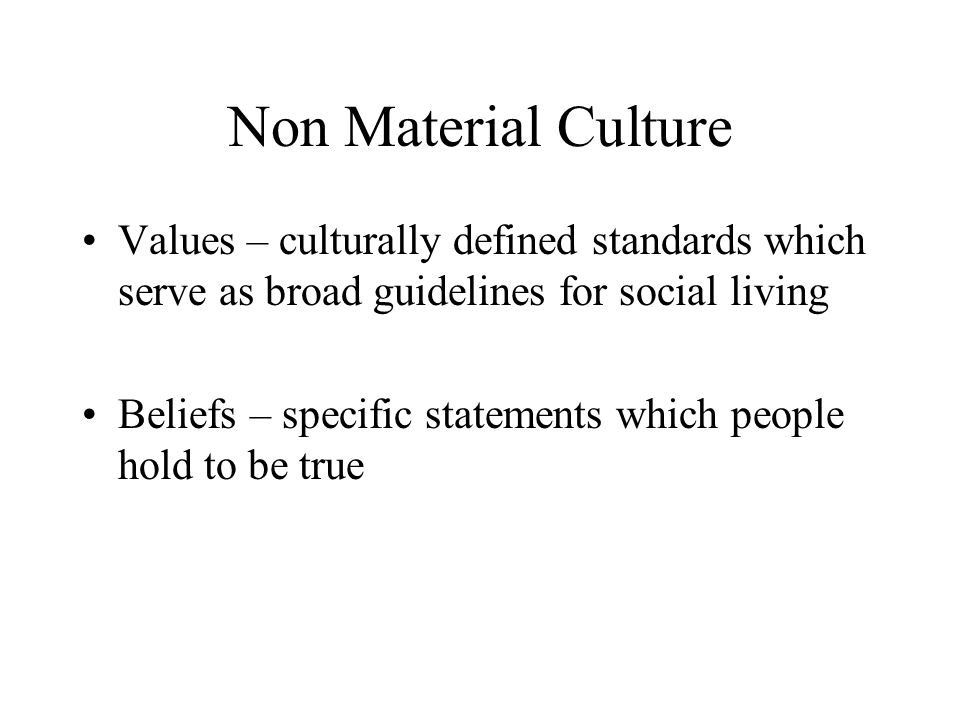 Non Material Culture Values – culturally defined standards which serve as broad guidelines for social living Beliefs – specific statements which people hold to be true