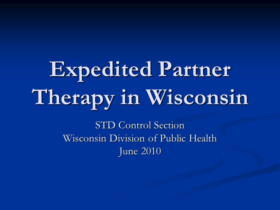 Expedited Partner Therapy in Wisconsin STD Control Section Wisconsin Division of Public Health June 2010