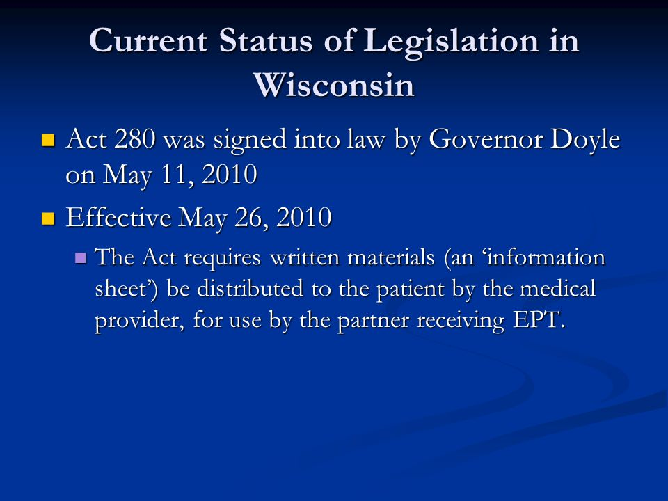 Current Status of Legislation in Wisconsin Act 280 was signed into law by Governor Doyle on May 11, 2010 Act 280 was signed into law by Governor Doyle on May 11, 2010 Effective May 26, 2010 Effective May 26, 2010 The Act requires written materials (an 'information sheet') be distributed to the patient by the medical provider, for use by the partner receiving EPT.