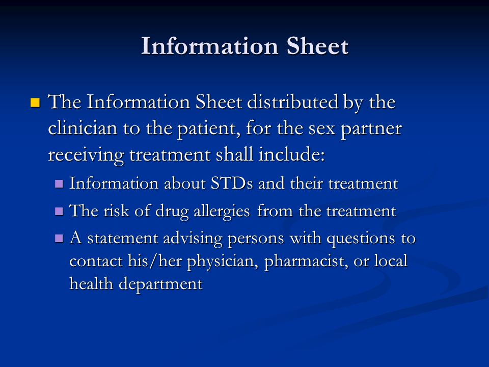 Information Sheet The Information Sheet distributed by the clinician to the patient, for the sex partner receiving treatment shall include: The Information Sheet distributed by the clinician to the patient, for the sex partner receiving treatment shall include: Information about STDs and their treatment Information about STDs and their treatment The risk of drug allergies from the treatment The risk of drug allergies from the treatment A statement advising persons with questions to contact his/her physician, pharmacist, or local health department A statement advising persons with questions to contact his/her physician, pharmacist, or local health department