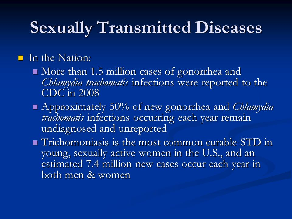 Sexually Transmitted Diseases In the Nation: In the Nation: More than 1.5 million cases of gonorrhea and Chlamydia trachomatis infections were reported to the CDC in 2008 More than 1.5 million cases of gonorrhea and Chlamydia trachomatis infections were reported to the CDC in 2008 Approximately 50% of new gonorrhea and Chlamydia trachomatis infections occurring each year remain undiagnosed and unreported Approximately 50% of new gonorrhea and Chlamydia trachomatis infections occurring each year remain undiagnosed and unreported Trichomoniasis is the most common curable STD in young, sexually active women in the U.S., and an estimated 7.4 million new cases occur each year in both men & women Trichomoniasis is the most common curable STD in young, sexually active women in the U.S., and an estimated 7.4 million new cases occur each year in both men & women