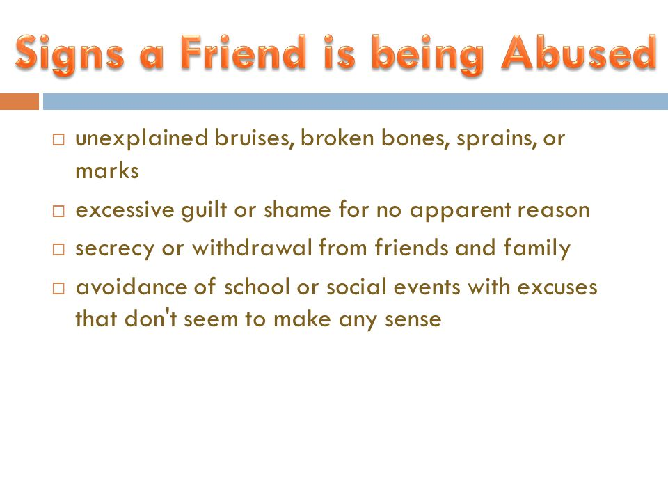  unexplained bruises, broken bones, sprains, or marks  excessive guilt or shame for no apparent reason  secrecy or withdrawal from friends and family  avoidance of school or social events with excuses that don t seem to make any sense