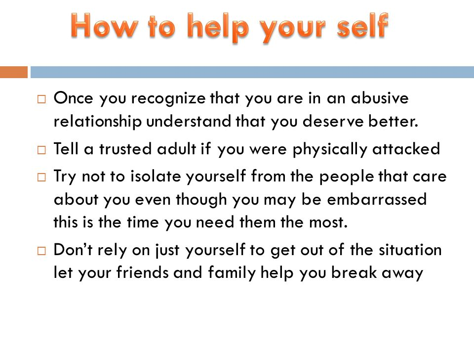  Once you recognize that you are in an abusive relationship understand that you deserve better.