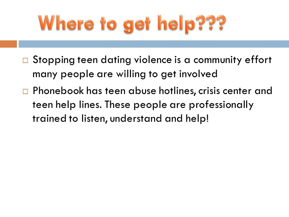  Stopping teen dating violence is a community effort many people are willing to get involved  Phonebook has teen abuse hotlines, crisis center and teen help lines.