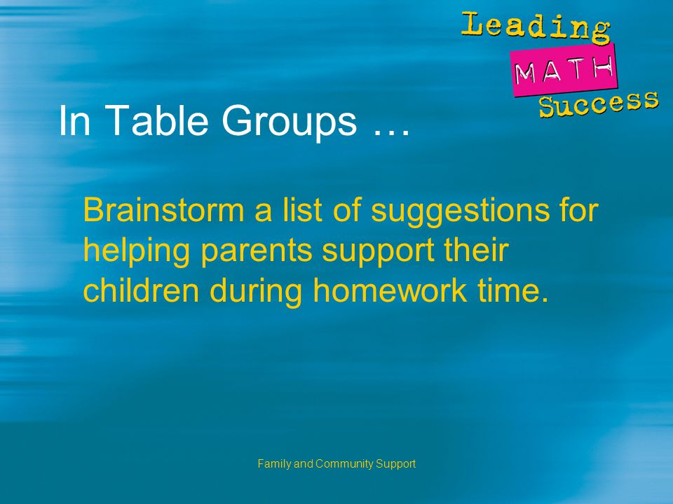 Family and Community Support In Table Groups … Brainstorm a list of suggestions for helping parents support their children during homework time.
