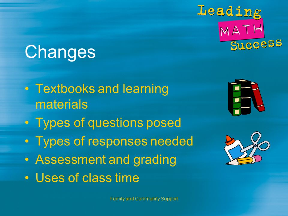 Family and Community Support Changes Textbooks and learning materials Types of questions posed Types of responses needed Assessment and grading Uses of class time