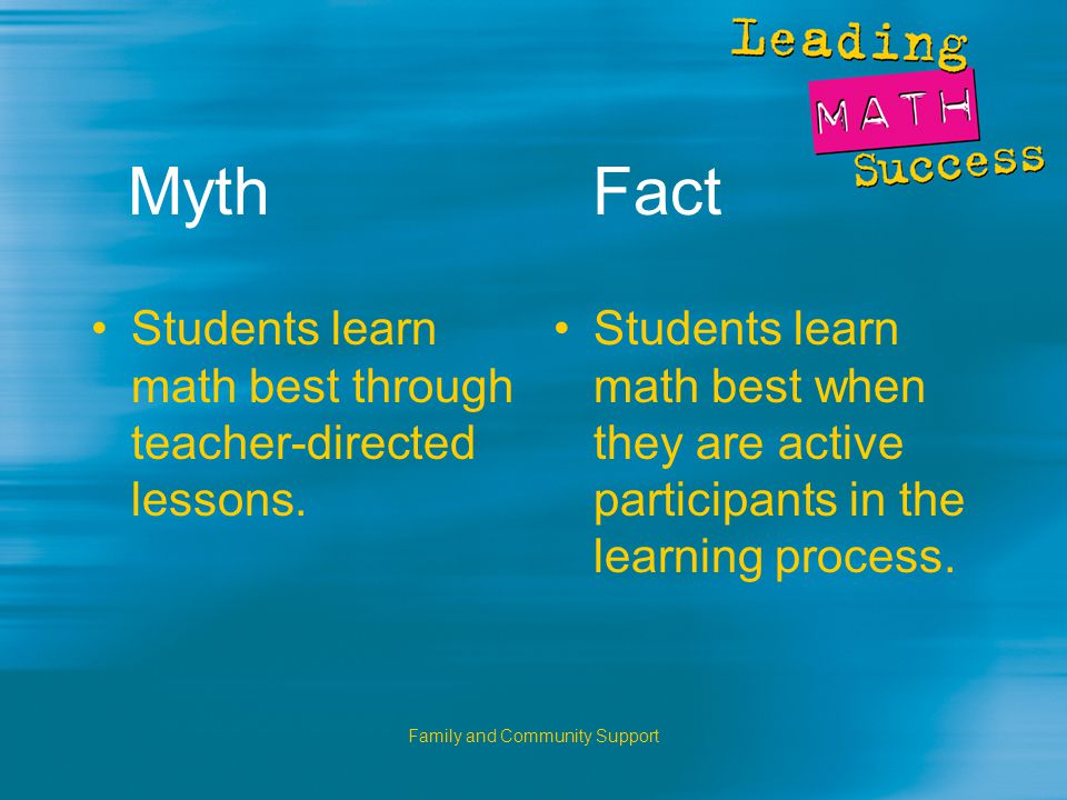 Family and Community Support Myth Fact Students learn math best through teacher-directed lessons.