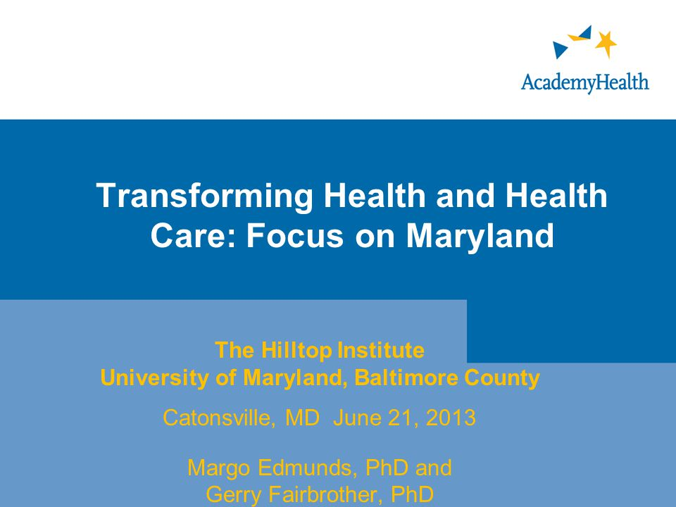 Transforming Health and Health Care: Focus on Maryland The Hilltop Institute University of Maryland, Baltimore County Catonsville, MD June 21, 2013 Margo Edmunds, PhD and Gerry Fairbrother, PhD