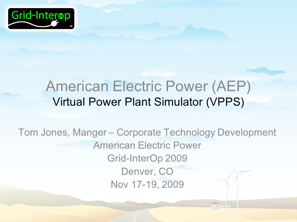 American Electric Power (AEP) Virtual Power Plant Simulator (VPPS) Tom Jones, Manger – Corporate Technology Development American Electric Power Grid-InterOp 2009 Denver, CO Nov 17-19, 2009