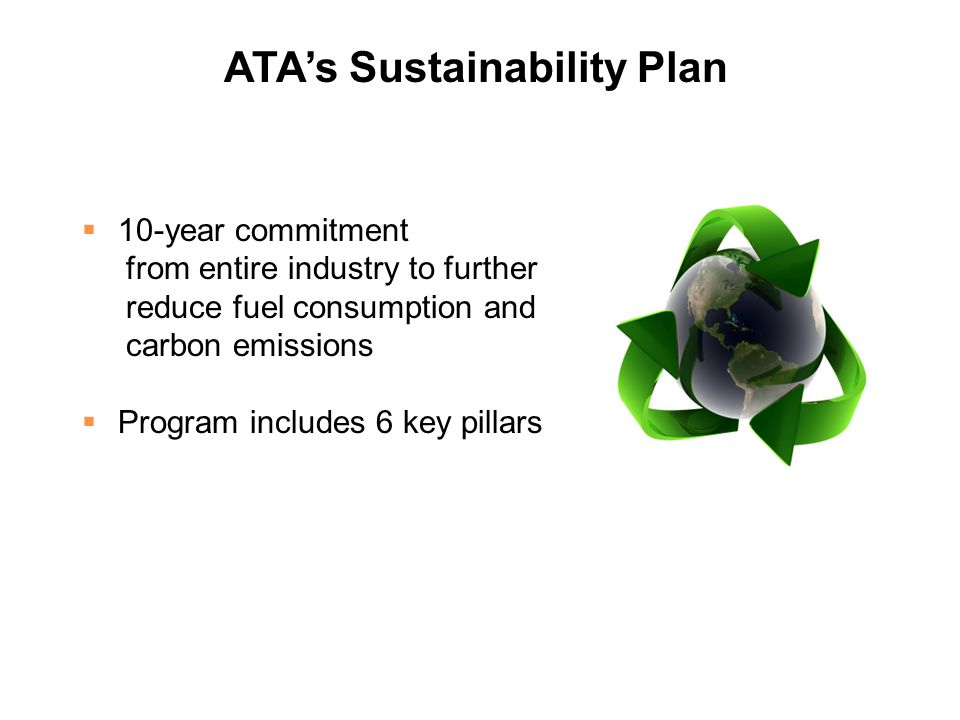 ATA's Sustainability Plan  10-year commitment from entire industry to further reduce fuel consumption and carbon emissions  Program includes 6 key pillars
