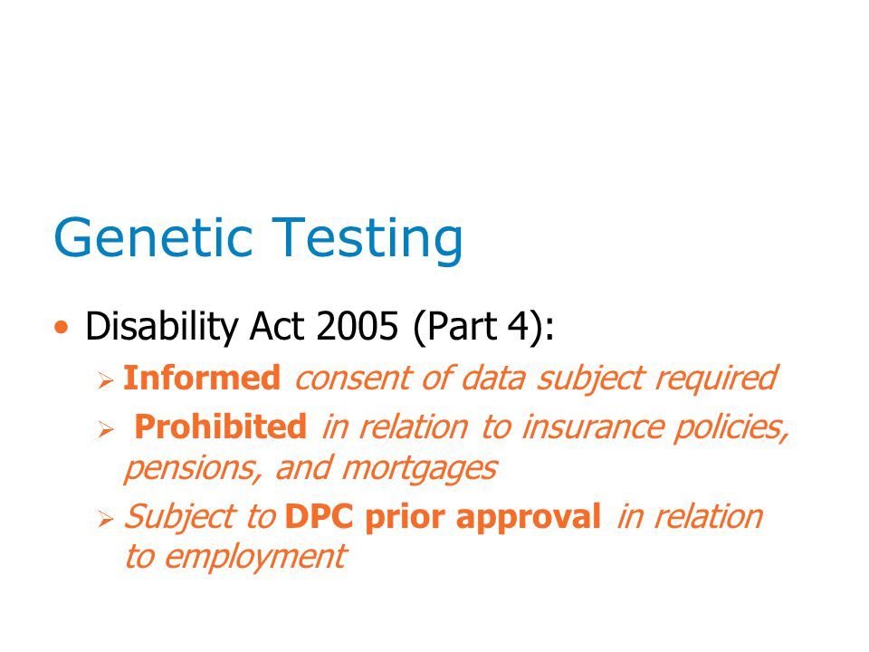 Genetic Testing Disability Act 2005 (Part 4):  Informed consent of data subject required  Prohibited in relation to insurance policies, pensions, and mortgages  Subject to DPC prior approval in relation to employment