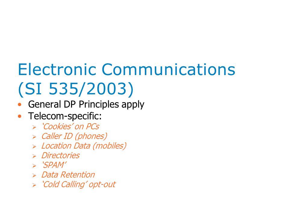 Electronic Communications (SI 535/2003) General DP Principles apply Telecom-specific:  'Cookies' on PCs  Caller ID (phones)  Location Data (mobiles)  Directories  'SPAM'  Data Retention  'Cold Calling' opt-out