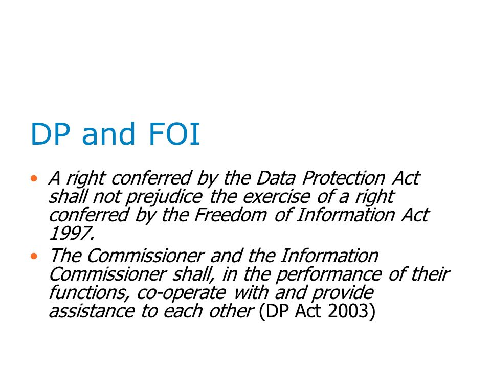 DP and FOI A right conferred by the Data Protection Act shall not prejudice the exercise of a right conferred by the Freedom of Information Act 1997.