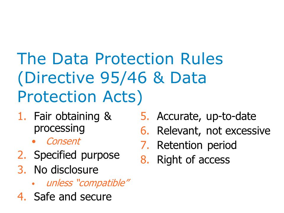 The Data Protection Rules (Directive 95/46 & Data Protection Acts) 1.Fair obtaining & processing Consent 2.Specified purpose 3.No disclosure unless compatible 4.Safe and secure 5.