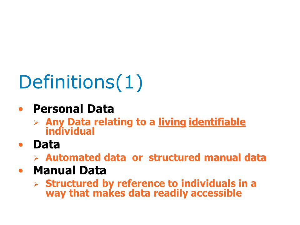 Definitions(1) Personal Data livingidentifiable  Any Data relating to a living identifiable individual Data manual data  Automated data or structured manual data Manual Data  Structured by reference to individuals in a way that makes data readily accessible
