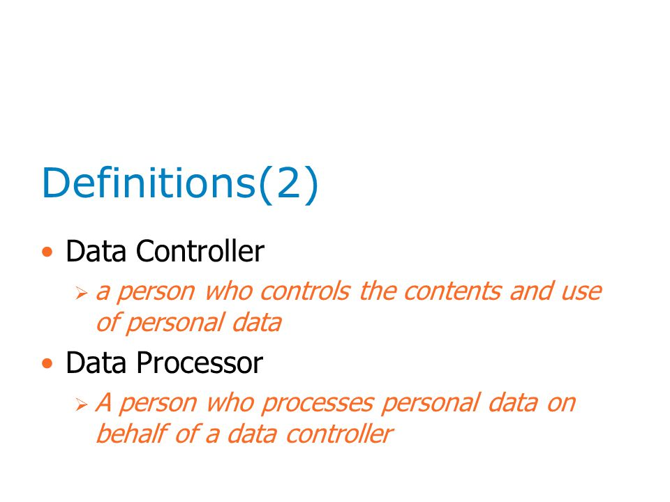 Definitions(2) Data Controller  a person who controls the contents and use of personal data Data Processor  A person who processes personal data on behalf of a data controller