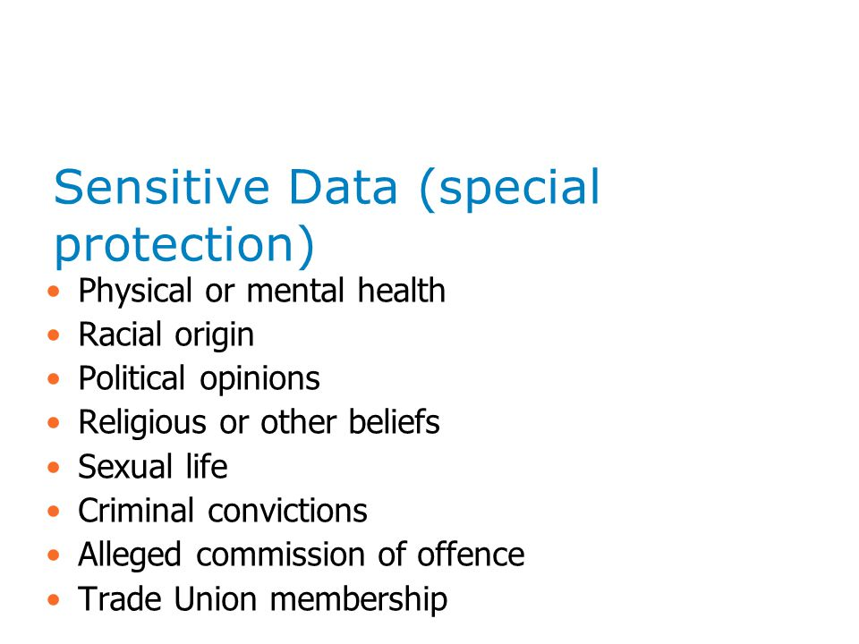 Sensitive Data (special protection) Physical or mental health Racial origin Political opinions Religious or other beliefs Sexual life Criminal convictions Alleged commission of offence Trade Union membership
