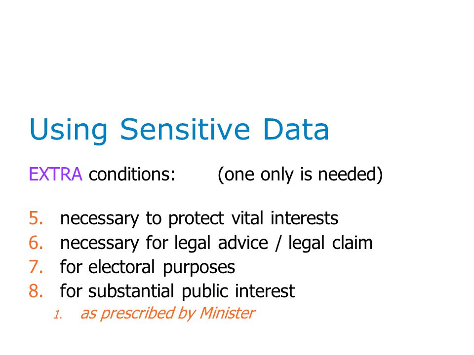 Using Sensitive Data EXTRA conditions: (one only is needed) 5.necessary to protect vital interests 6.necessary for legal advice / legal claim 7.for electoral purposes 8.for substantial public interest 1.