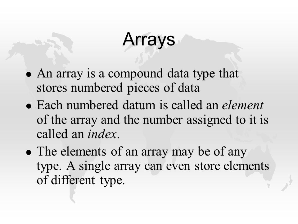 Arrays l An array is a compound data type that stores numbered pieces of data l Each numbered datum is called an element of the array and the number assigned to it is called an index.