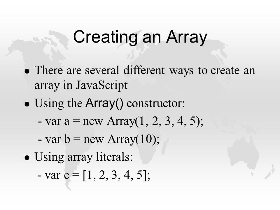 Creating an Array l There are several different ways to create an array in JavaScript Using the Array() constructor: - var a = new Array(1, 2, 3, 4, 5); - var b = new Array(10); l Using array literals: - var c = [1, 2, 3, 4, 5];