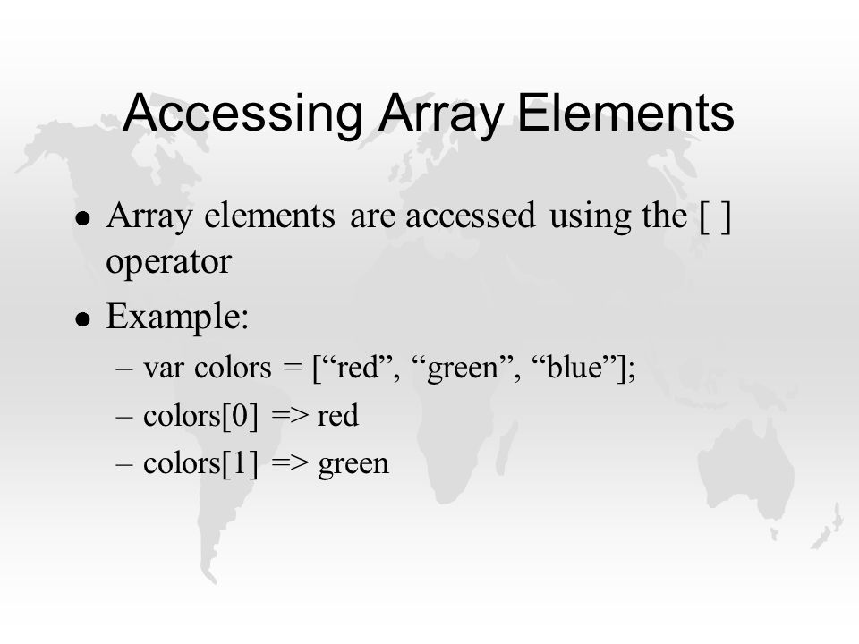 Accessing Array Elements l Array elements are accessed using the [ ] operator l Example: –var colors = [ red , green , blue ]; –colors[0] => red –colors[1] => green