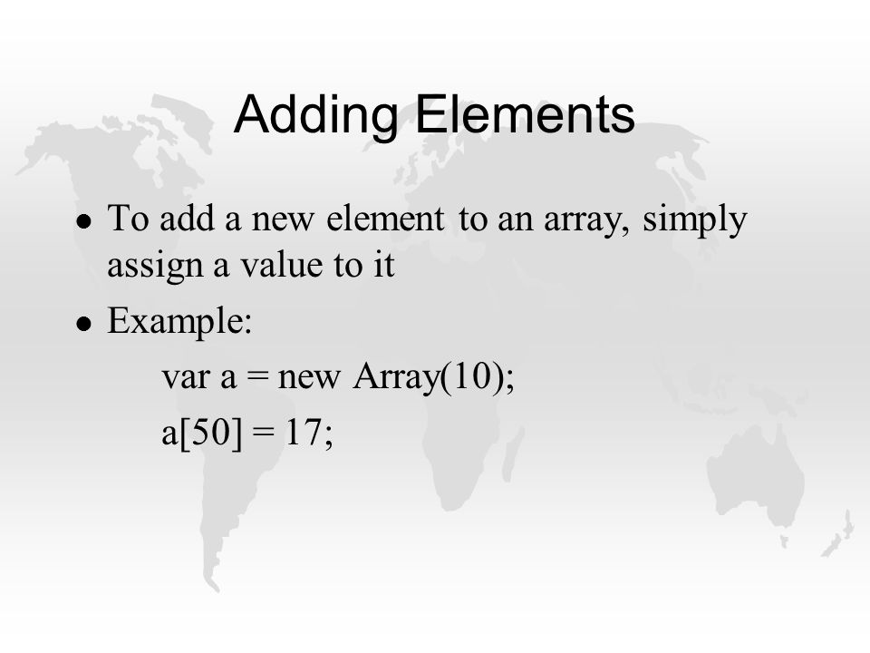 Adding Elements l To add a new element to an array, simply assign a value to it l Example: var a = new Array(10); a[50] = 17;