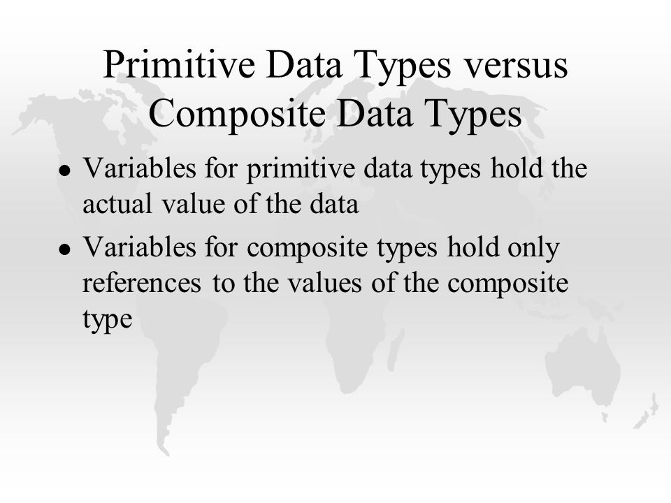 Primitive Data Types versus Composite Data Types l Variables for primitive data types hold the actual value of the data l Variables for composite types hold only references to the values of the composite type