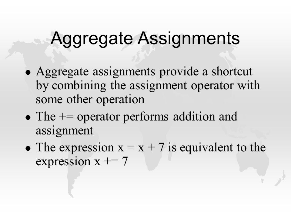 Aggregate Assignments l Aggregate assignments provide a shortcut by combining the assignment operator with some other operation l The += operator performs addition and assignment l The expression x = x + 7 is equivalent to the expression x += 7