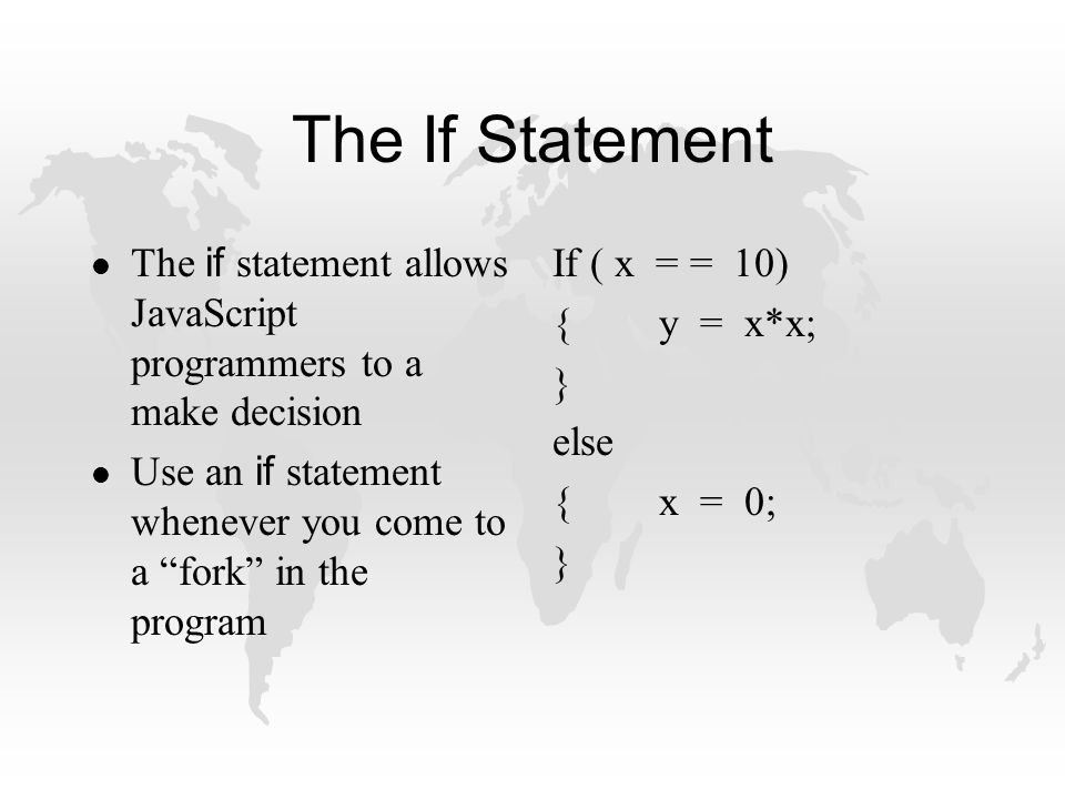 The If Statement The if statement allows JavaScript programmers to a make decision Use an if statement whenever you come to a fork in the program If ( x = = 10) {y = x*x; } else {x = 0; }