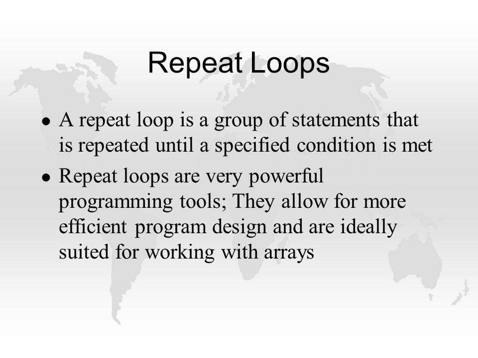 Repeat Loops l A repeat loop is a group of statements that is repeated until a specified condition is met l Repeat loops are very powerful programming tools; They allow for more efficient program design and are ideally suited for working with arrays