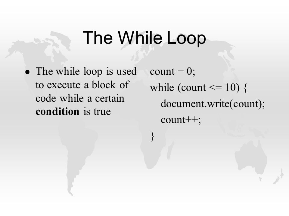 The While Loop l The while loop is used to execute a block of code while a certain condition is true count = 0; while (count <= 10) { document.write(count); count++; }