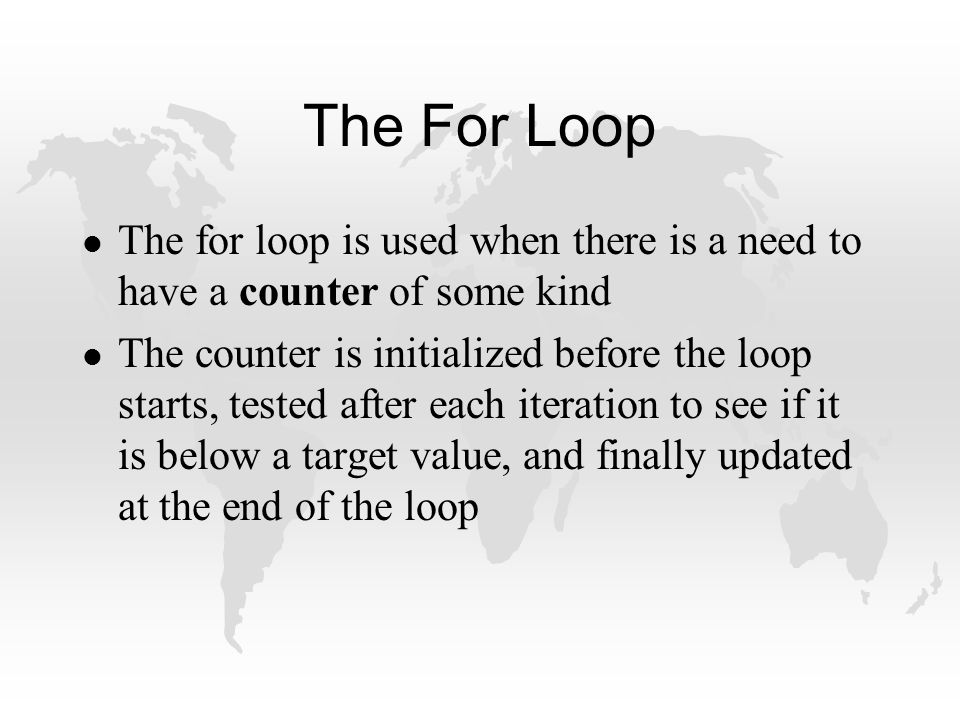 The For Loop l The for loop is used when there is a need to have a counter of some kind l The counter is initialized before the loop starts, tested after each iteration to see if it is below a target value, and finally updated at the end of the loop