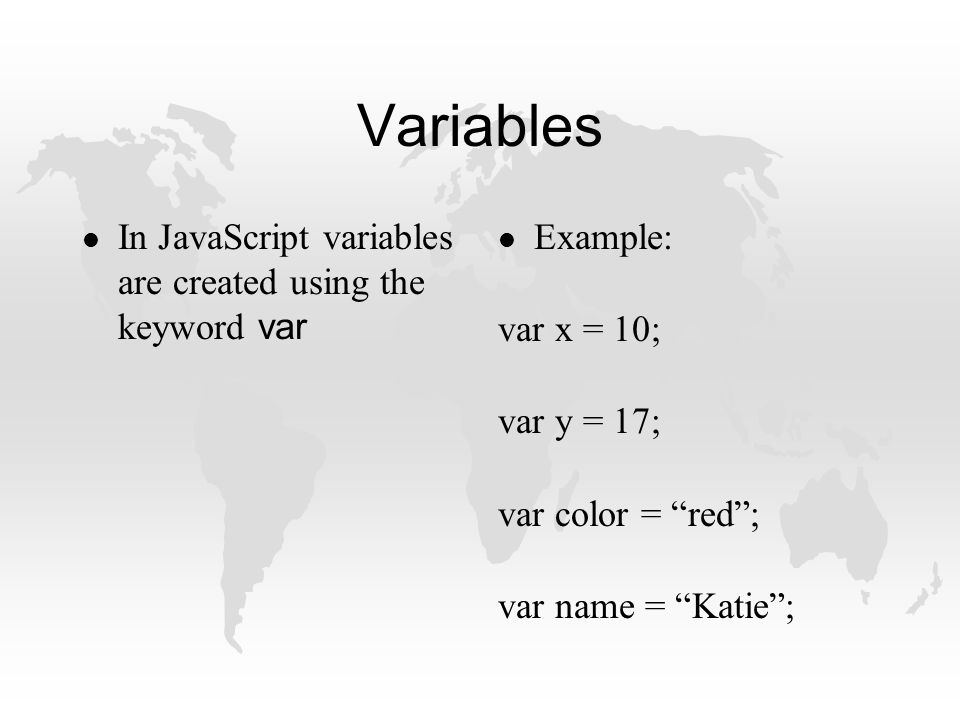 Variables In JavaScript variables are created using the keyword var l Example: var x = 10; var y = 17; var color = red ; var name = Katie ;