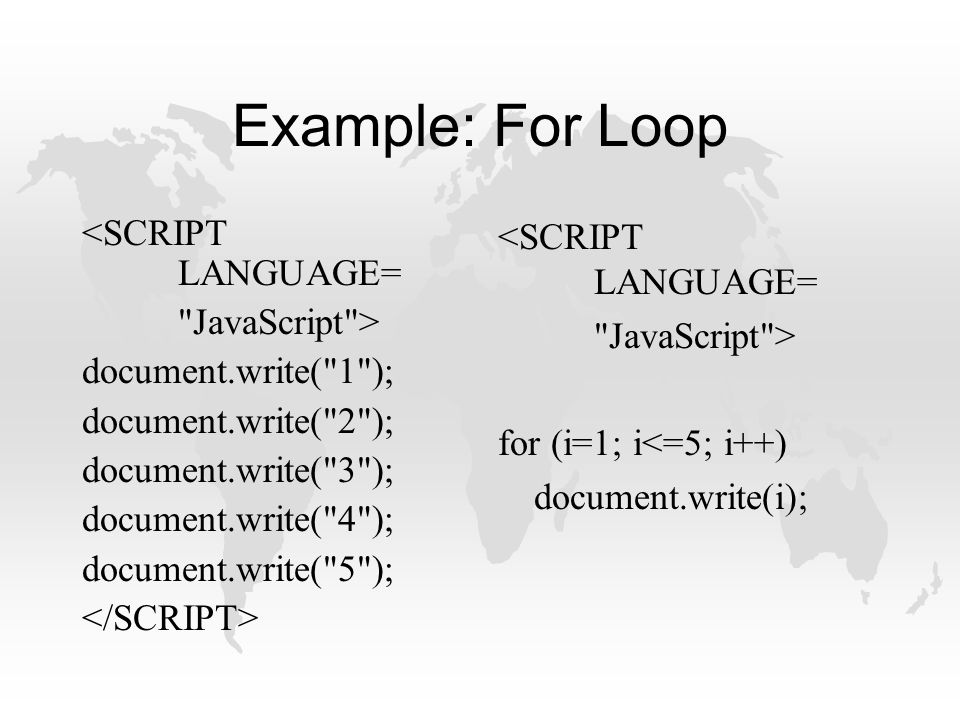 Example: For Loop <SCRIPT LANGUAGE= JavaScript > document.write( 1 ); document.write( 2 ); document.write( 3 ); document.write( 4 ); document.write( 5 ); <SCRIPT LANGUAGE= JavaScript > for (i=1; i<=5; i++) document.write(i);
