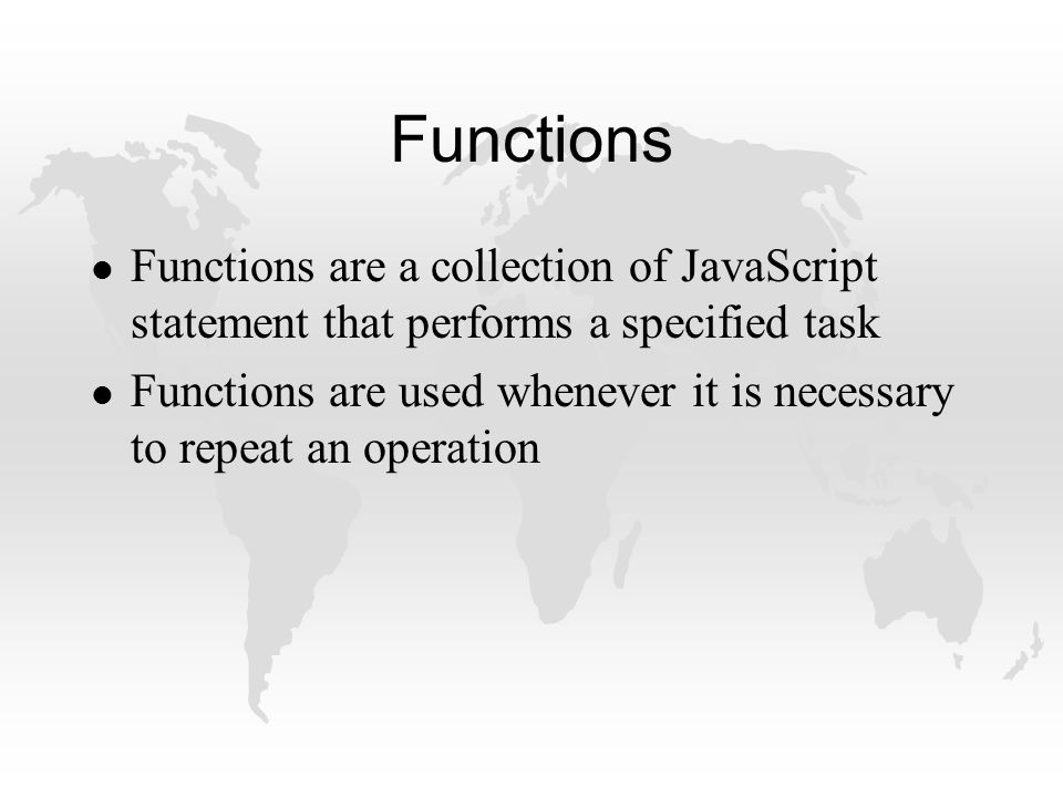 Functions l Functions are a collection of JavaScript statement that performs a specified task l Functions are used whenever it is necessary to repeat an operation