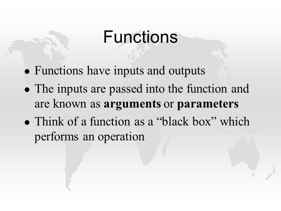 Functions l Functions have inputs and outputs l The inputs are passed into the function and are known as arguments or parameters l Think of a function as a black box which performs an operation