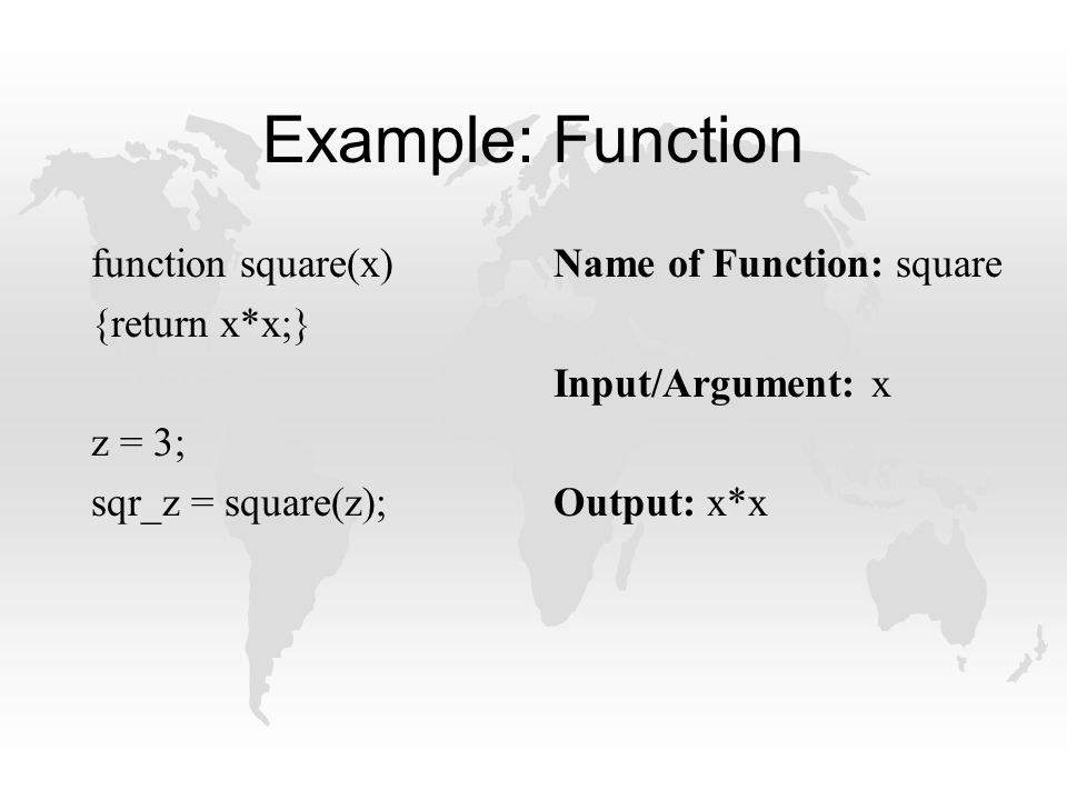 Example: Function function square(x) {return x*x;} z = 3; sqr_z = square(z); Name of Function: square Input/Argument: x Output: x*x
