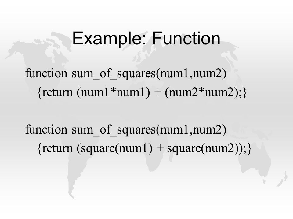 Example: Function function sum_of_squares(num1,num2) {return (num1*num1) + (num2*num2);} function sum_of_squares(num1,num2) {return (square(num1) + square(num2));}