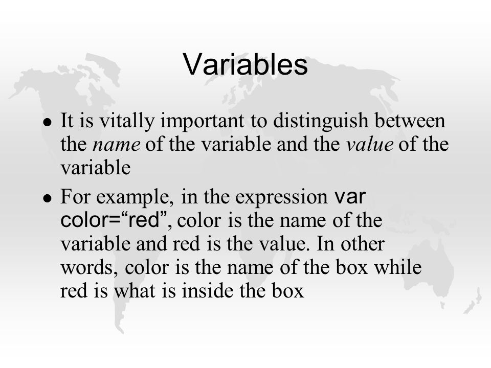 Variables l It is vitally important to distinguish between the name of the variable and the value of the variable For example, in the expression var color= red , color is the name of the variable and red is the value.