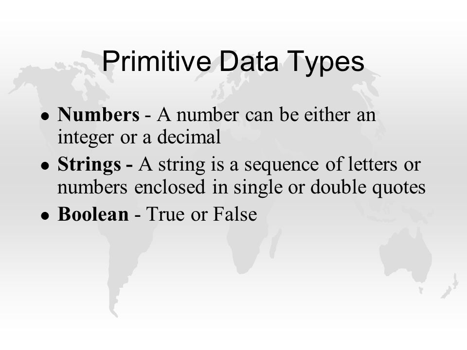 Primitive Data Types l Numbers - A number can be either an integer or a decimal l Strings - A string is a sequence of letters or numbers enclosed in single or double quotes l Boolean - True or False