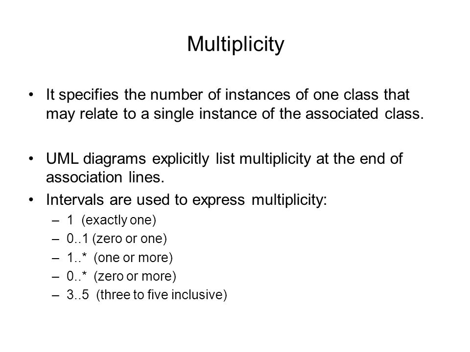 Multiplicity It specifies the number of instances of one class that may relate to a single instance of the associated class.