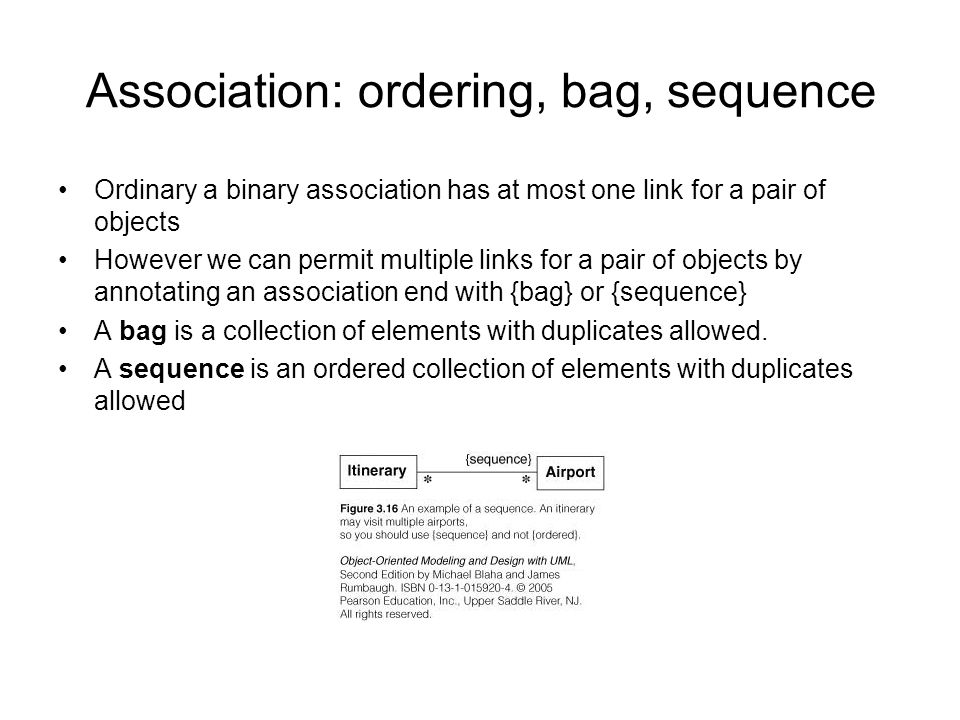 Association: ordering, bag, sequence Ordinary a binary association has at most one link for a pair of objects However we can permit multiple links for a pair of objects by annotating an association end with {bag} or {sequence} A bag is a collection of elements with duplicates allowed.