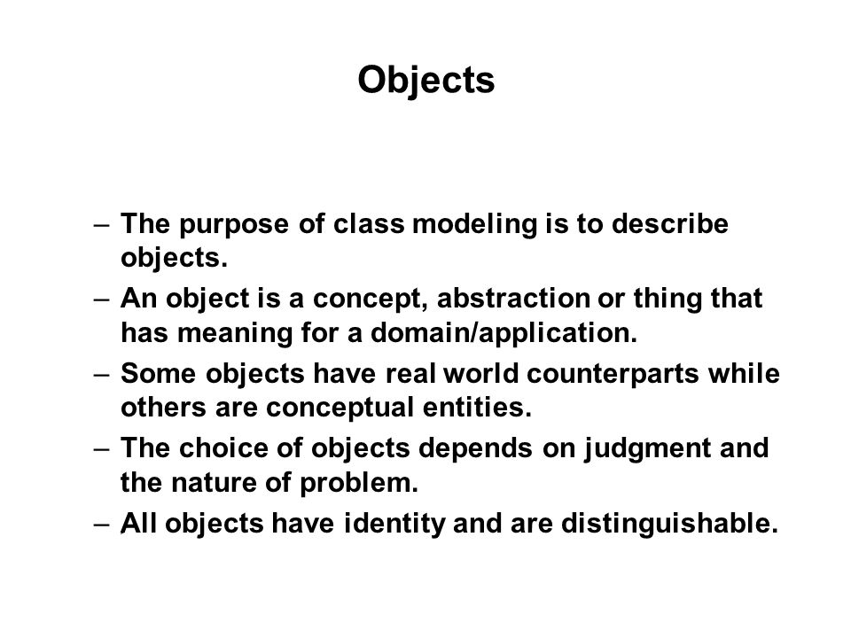 Objects –The purpose of class modeling is to describe objects.