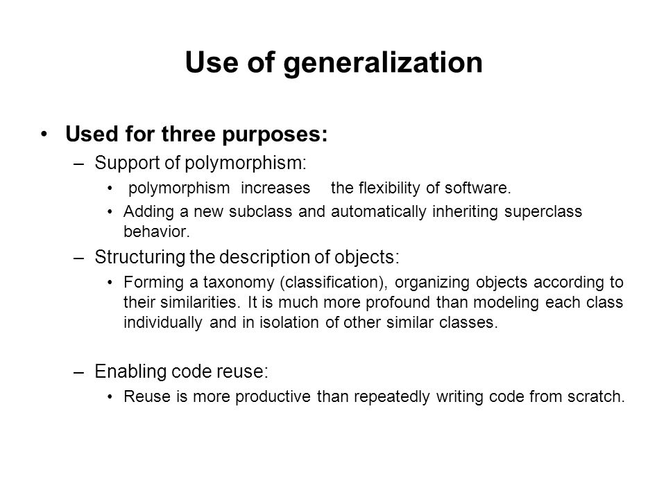 Use of generalization Used for three purposes: –Support of polymorphism: polymorphism increases the flexibility of software.