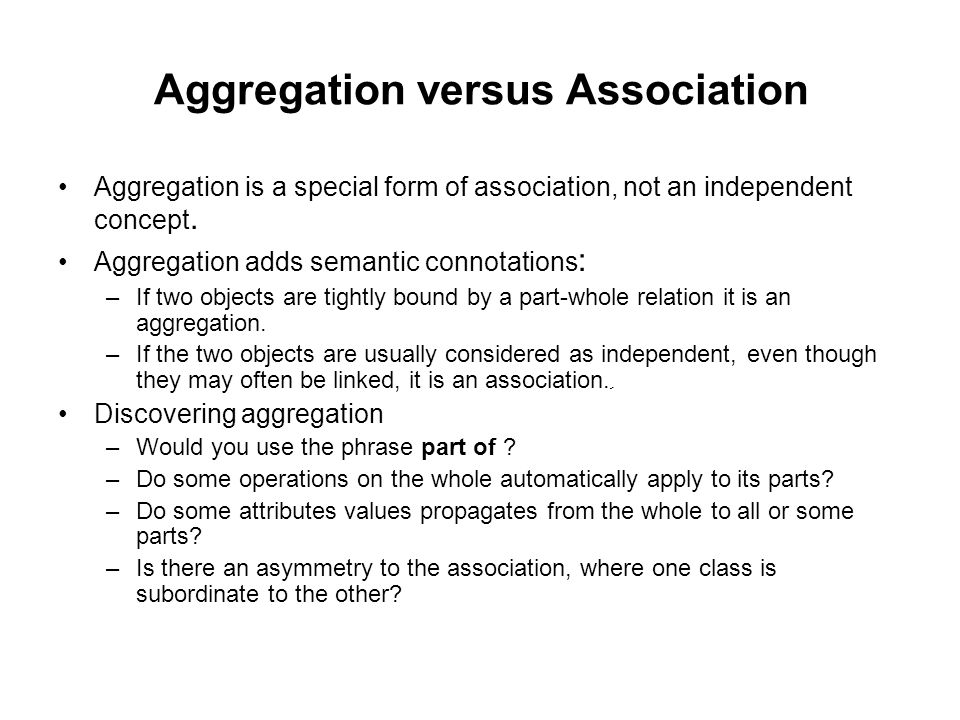 Aggregation versus Association Aggregation is a special form of association, not an independent concept.