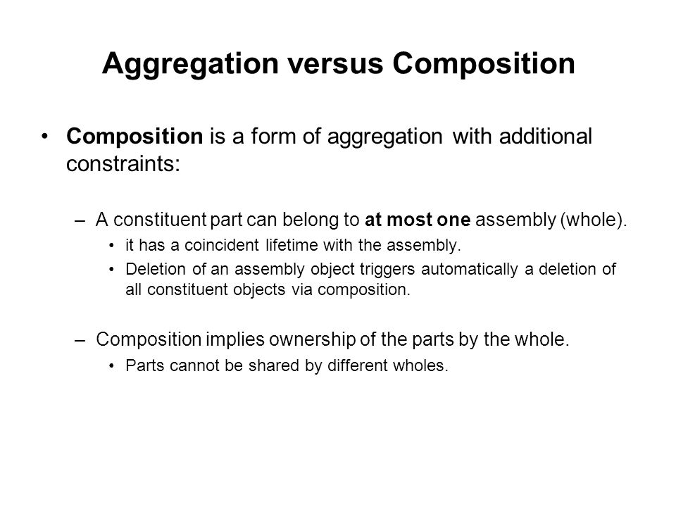 Aggregation versus Composition Composition is a form of aggregation with additional constraints: –A constituent part can belong to at most one assembly (whole).