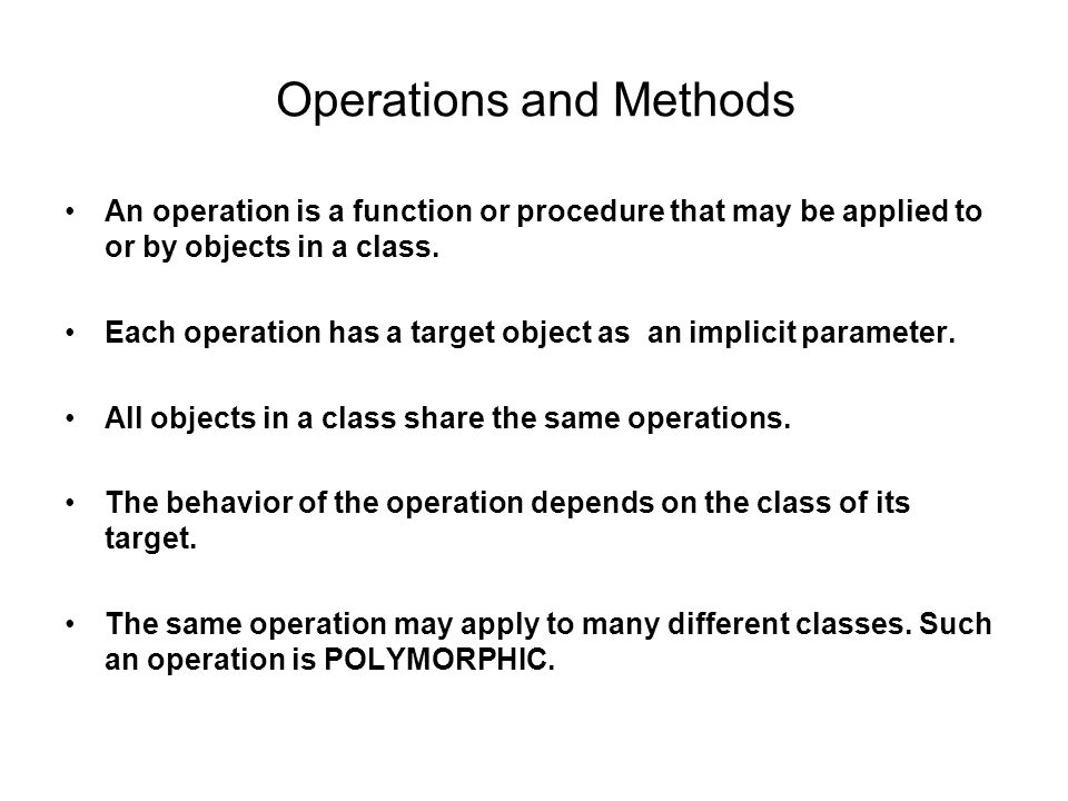 Operations and Methods An operation is a function or procedure that may be applied to or by objects in a class.