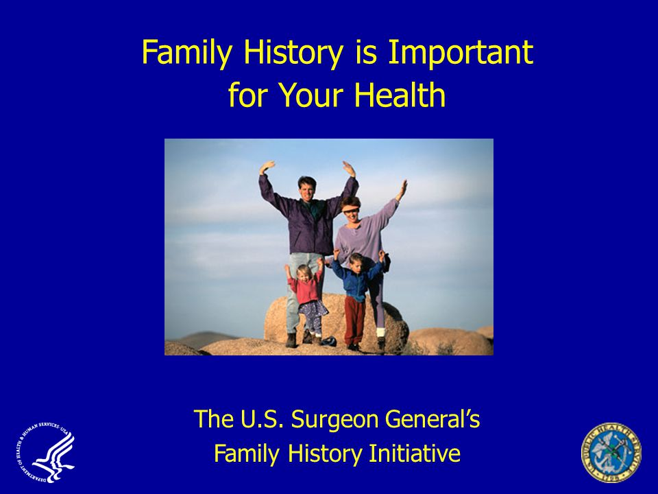 Family History is Important for Your Health The U.S. Surgeon General's Family History Initiative