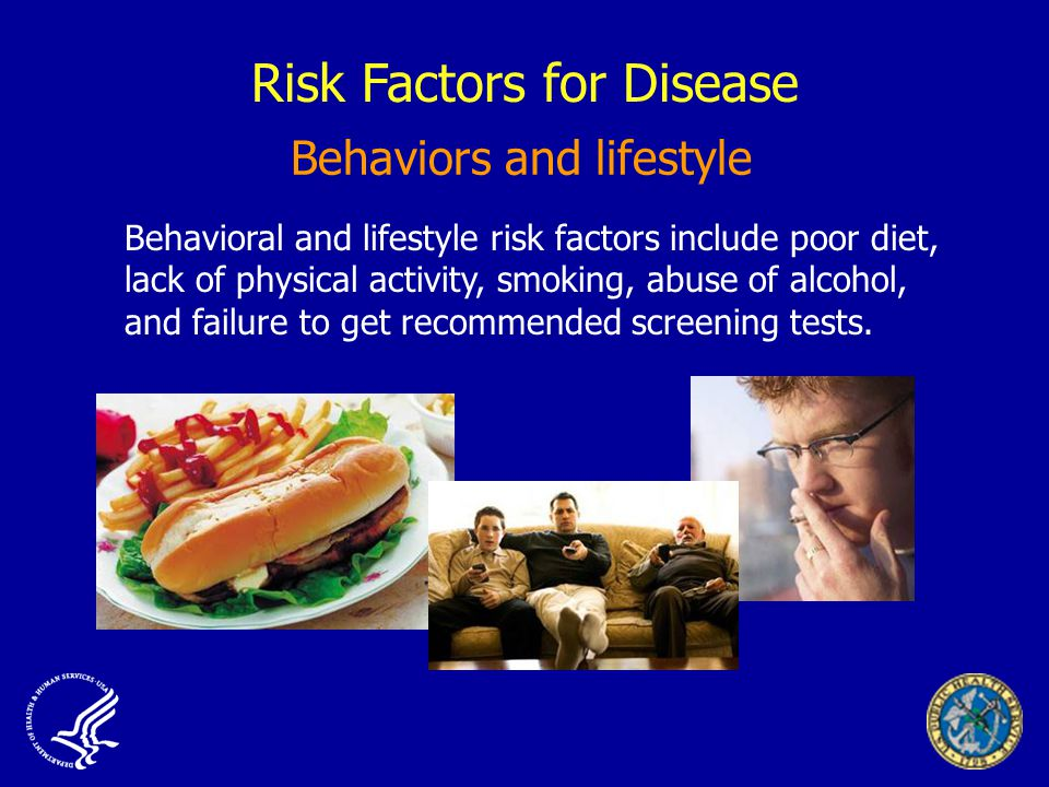 Risk Factors for Disease Behavioral and lifestyle risk factors include poor diet, lack of physical activity, smoking, abuse of alcohol, and failure to get recommended screening tests.